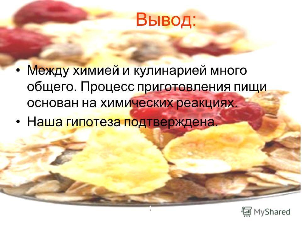 Вывод: Между химией и кулинарией много общего. Процесс приготовления пищи основан на химических реакциях. Наша гипотеза подтверждена.