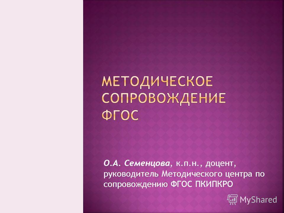 О.А. Семенцова, к.п.н., доцент, руководитель Методического центра по сопровождению ФГОС ПКИПКРО