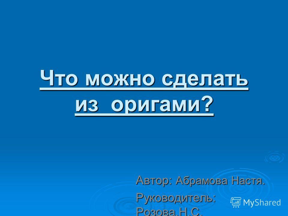 Что можно сделать из оригами? Автор: Абрамова Настя. Руководитель: Розова.Н.С.