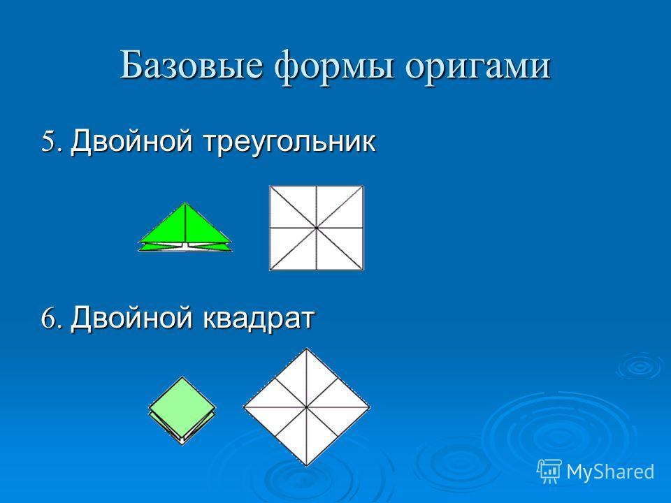 Базовые формы оригами 5. Двойной треугольник 6. Двойной квадрат