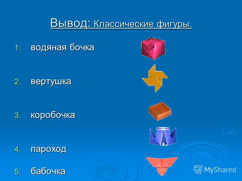 Вывод: Классические фигуры. 1. водяная бочка 2. вертушка 3. коробочка 4. пароход 5. бабочка
