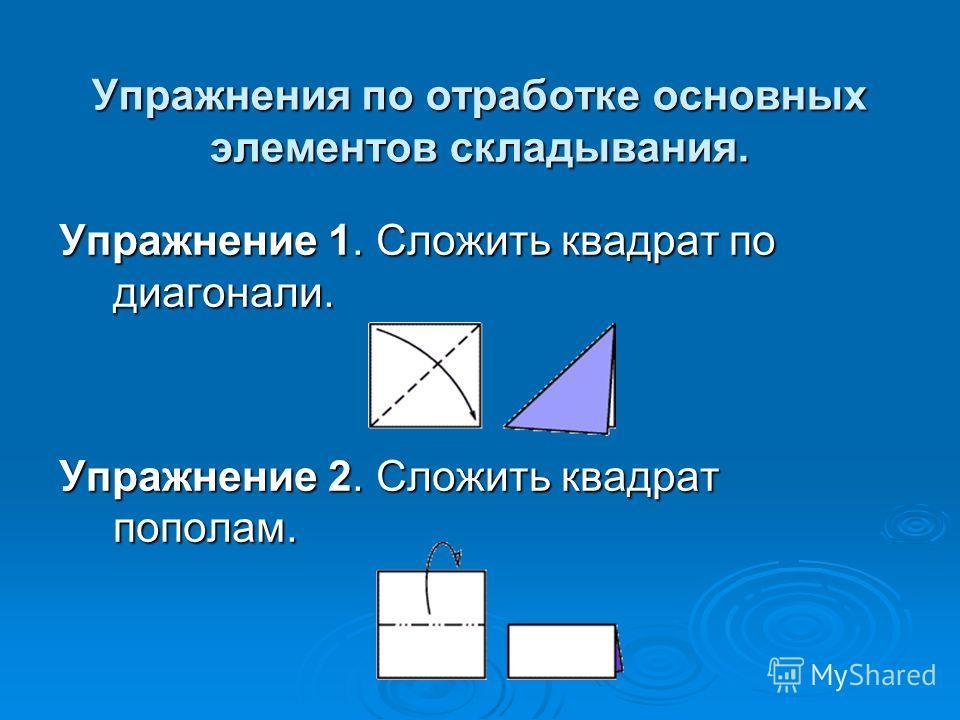 Упражнения по отработке основных элементов складывания. Упражнение 1. Сложить квадрат по диагонали. Упражнение 2. Сложить квадрат пополам.