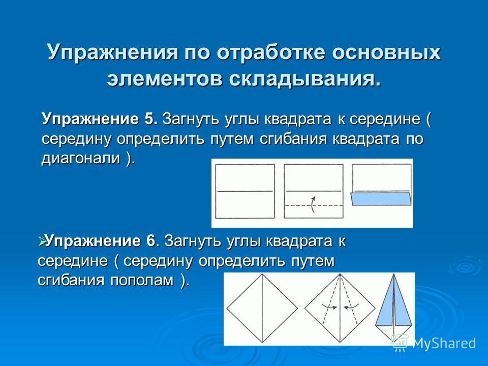 Упражнения по отработке основных элементов складывания. Упражнение 5. Загнуть углы квадрата к середине ( середину определить путем сгибания квадрата по диагонали ). Упражнение 6. Загнуть углы квадрата к середине ( середину определить путем сгибания п