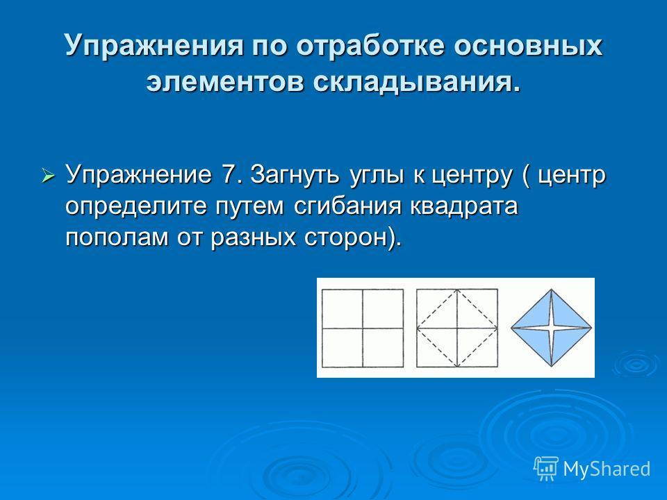 Упражнения по отработке основных элементов складывания. Упражнение 7. Загнуть углы к центру ( центр определите путем сгибания квадрата пополам от разных сторон). Упражнение 7. Загнуть углы к центру ( центр определите путем сгибания квадрата пополам о