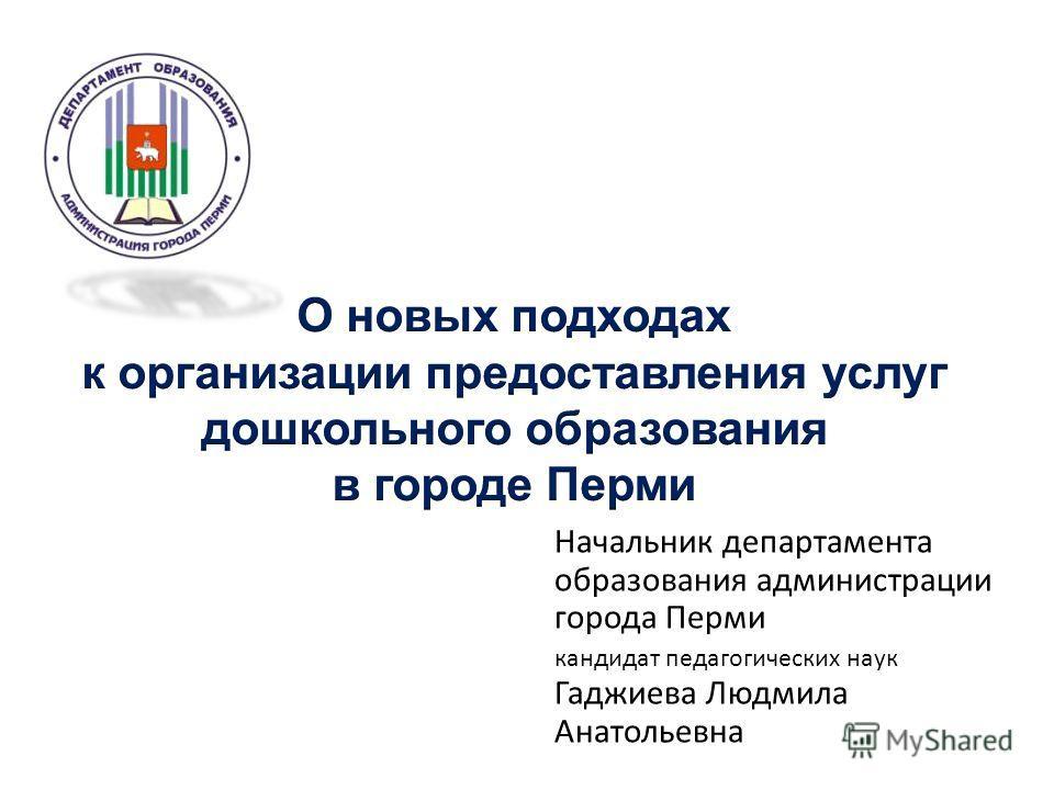 Начальник департамента образования администрации города Перми кандидат педагогических наук Гаджиева Людмила Анатольевна