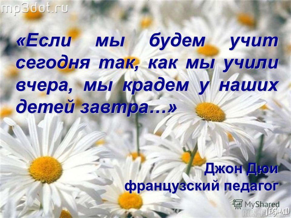 «Если мы будем учит сегодня так, как мы учили вчера, мы крадем у наших детей завтра…» Джон Дюи французский педагог