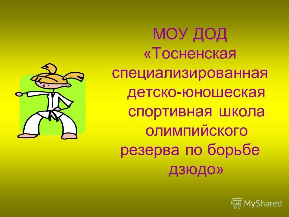 МОУ ДОД «Тосненская специализированная детско-юношеская спортивная школа олимпийского резерва по борьбе дзюдо»