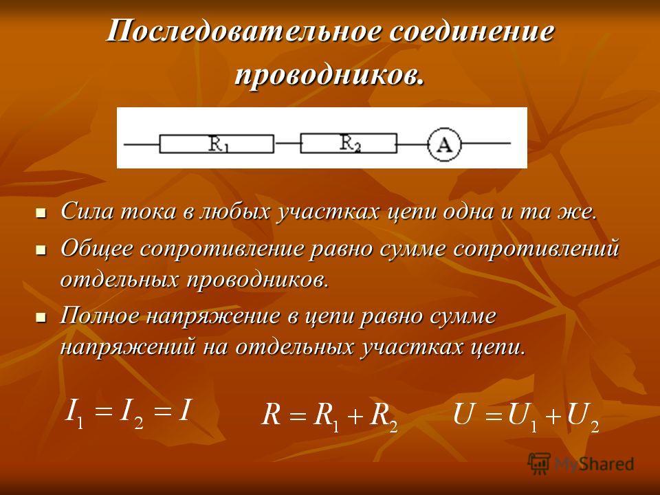 Последовательное соединение проводников. Сила тока в любых участках цепи одна и та же. Сила тока в любых участках цепи одна и та же. Общее сопротивление равно сумме сопротивлений отдельных проводников. Общее сопротивление равно сумме сопротивлений от