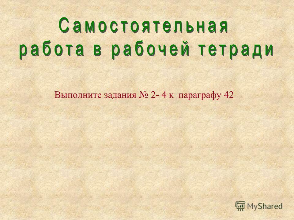Выполните задания 2- 4 к параграфу 42