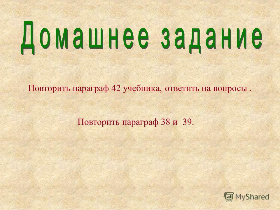 Повторить параграф 42 учебника, ответить на вопросы. Повторить параграф 38 и 39.