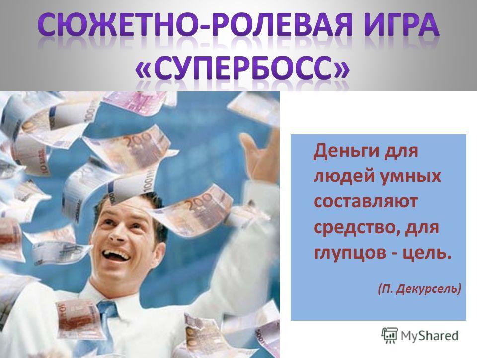 Деньги для людей умных составляют средство, для глупцов - цель. (П. Декурсель)