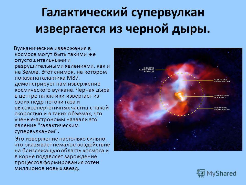 Галактический супервулкан извергается из черной дыры. Вулканические извержения в космосе могут быть такими же опустошительными и разрушительными явлениями, как и на Земле. Этот снимок, на котором показана галактика M87, демонстрирует нам извержение к