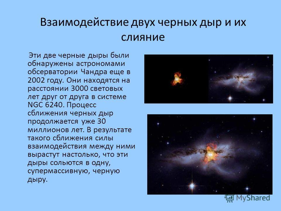Взаимодействие двух черных дыр и их слияние Эти две черные дыры были обнаружены астрономами обсерватории Чандра еще в 2002 году. Они находятся на расстоянии 3000 световых лет друг от друга в системе NGC 6240. Процесс сближения черных дыр продолжается