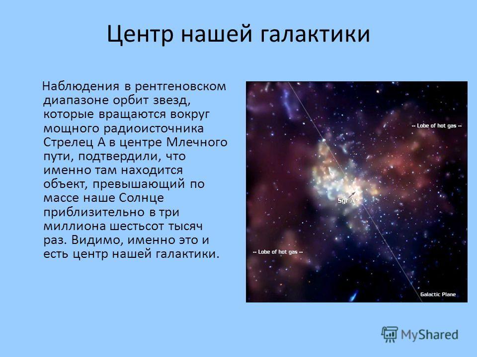 Центр нашей галактики Наблюдения в рентгеновском диапазоне орбит звезд, которые вращаются вокруг мощного радиоисточника Стрелец А в центре Млечного пути, подтвердили, что именно там находится объект, превышающий по массе наше Солнце приблизительно в