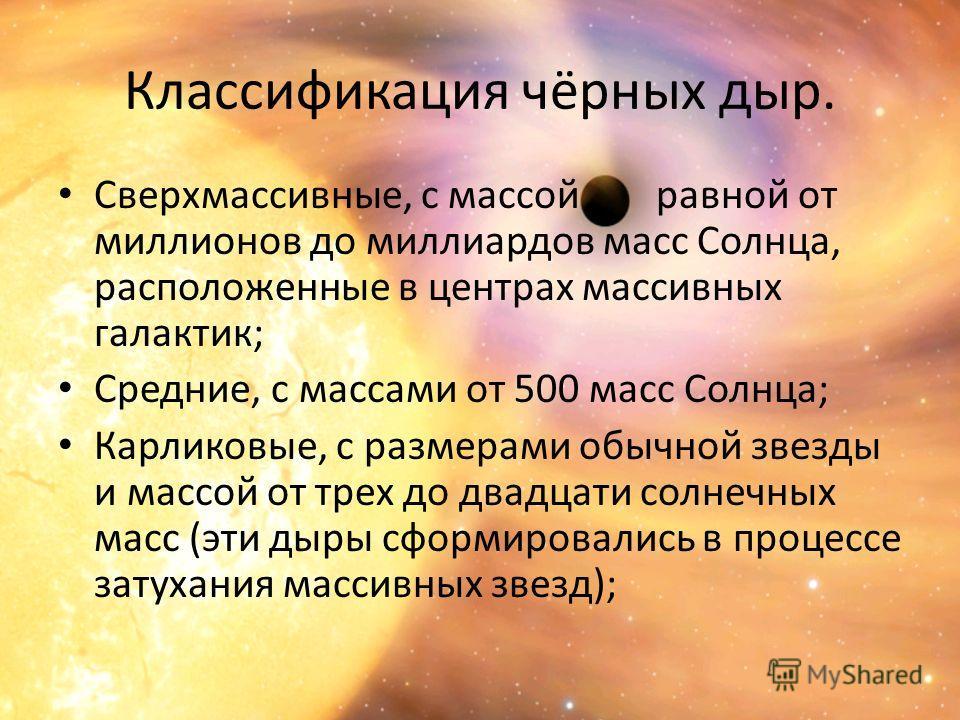 Классификация чёрных дыр. Сверхмассивные, с массой равной от миллионов до миллиардов масс Солнца, расположенные в центрах массивных галактик; Средние, с массами от 500 масс Солнца; Карликовые, с размерами обычной звезды и массой от трех до двадцати с