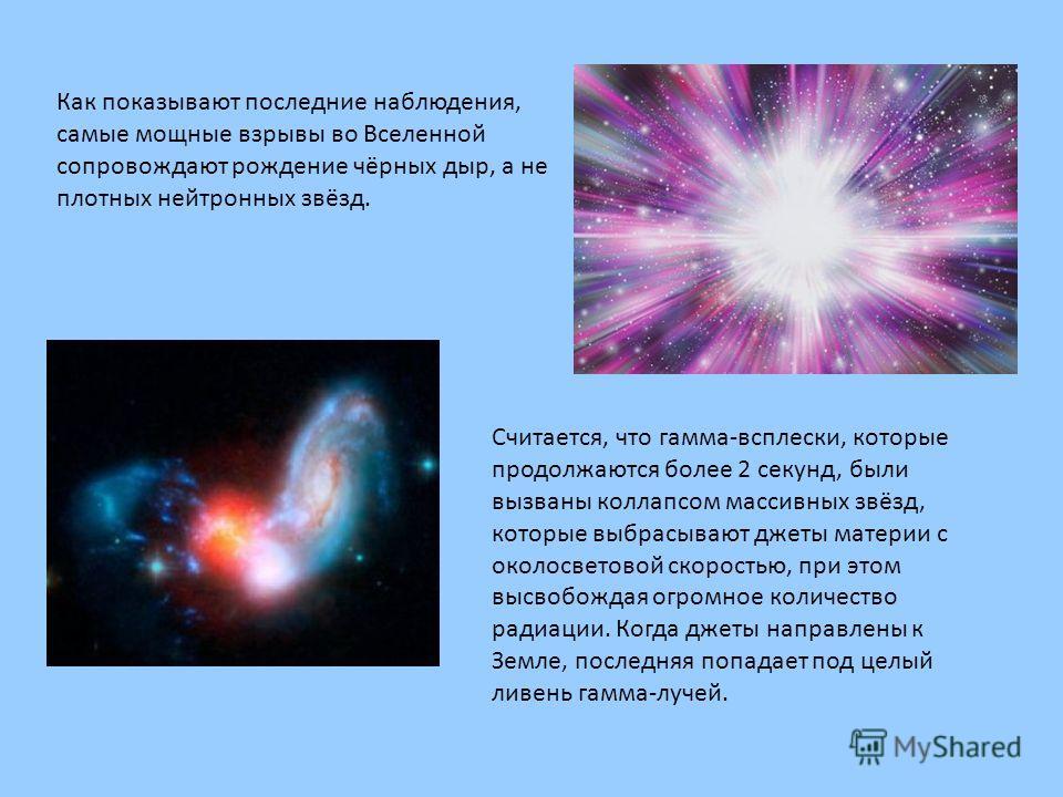 Как показывают последние наблюдения, самые мощные взрывы во Вселенной сопровождают рождение чёрных дыр, а не плотных нейтронных звёзд. Считается, что гамма-всплески, которые продолжаются более 2 секунд, были вызваны коллапсом массивных звёзд, которые