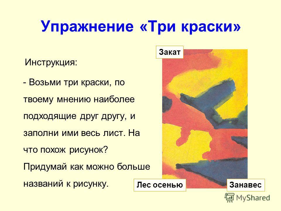 Упражнение «Три краски» Инструкция: - Возьми три краски, по твоему мнению наиболее подходящие друг другу, и заполни ими весь лист. На что похож рисунок? Придумай как можно больше названий к рисунку. Закат ЗанавесЛес осенью