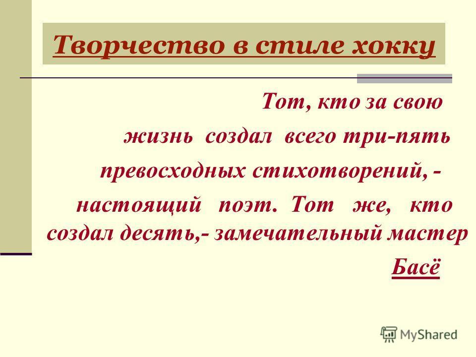 Тот, кто за свою жизнь создал всего три-пять превосходных стихотворений, - настоящий поэт. Тот же, кто создал десять,- замечательный мастер Басё Творчество в стиле хокку