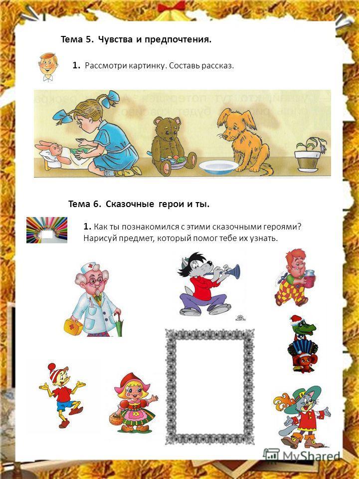 Тема 5. Чувства и предпочтения. 1. Рассмотри картинку. Составь рассказ. Тема 6. Сказочные герои и ты. 1. Как ты познакомился с этими сказочными героями? Нарисуй предмет, который помог тебе их узнать.