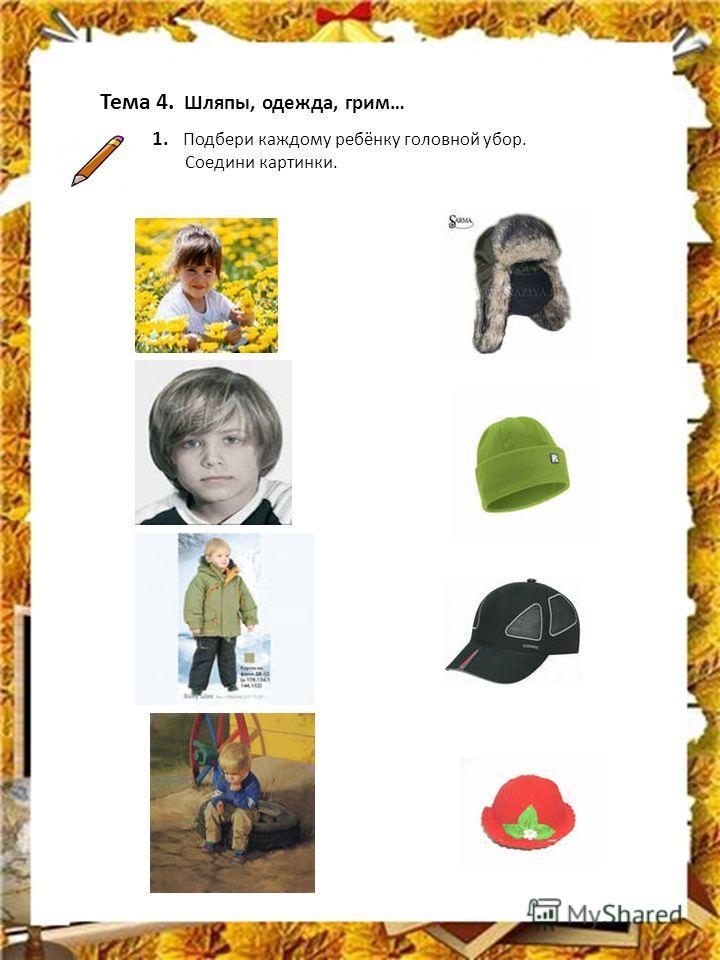 Тема 4. Шляпы, одежда, грим… 1. Подбери каждому ребёнку головной убор. Соедини картинки.