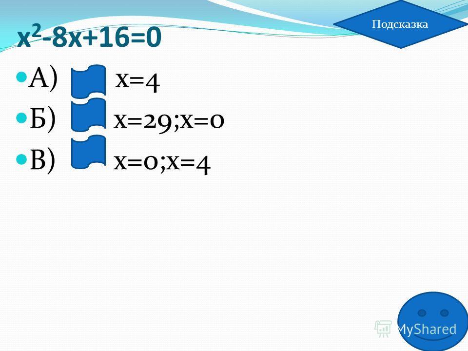х 2 -8х+16=0 А) х=4 Б) х=29;х=0 В) х=0;х=4 Подсказка