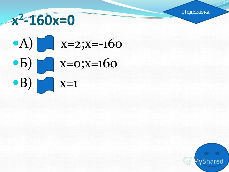 х 2 -160х=0 А) х=2;х=-160 Б) х=0;х=160 В) х=1 Подсказка