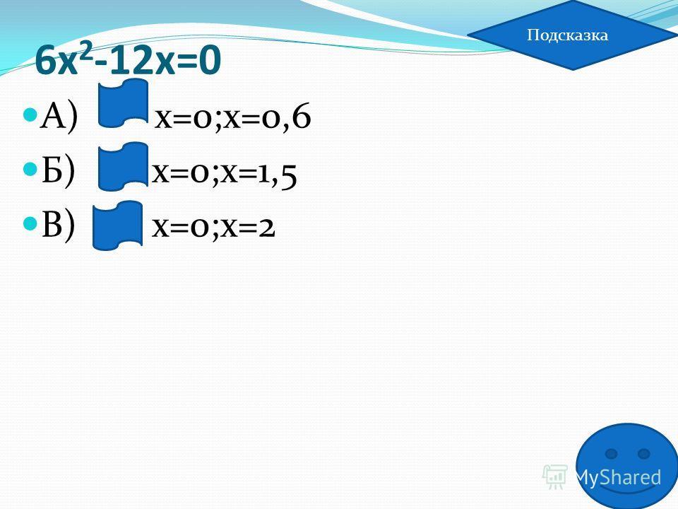 6х 2 -12х=0 А) х=0;х=0,6 Б) х=0;х=1,5 В) х=0;х=2 Подсказка