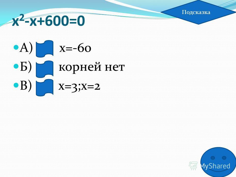 х 2 -х+600=0 А) х=-60 Б) корней нет В) х=3;х=2 Подсказка