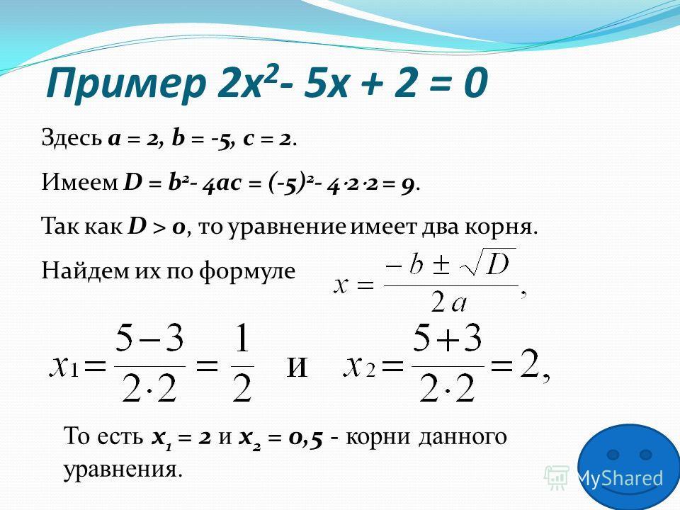 Пример 2x 2 - 5x + 2 = 0 Здесь a = 2, b = -5, c = 2. Имеем D = b 2 - 4ac = (-5) 2 - 4 2 2 = 9. Так как D > 0, то уравнение имеет два корня. Найдем их по формуле То есть x 1 = 2 и x 2 = 0,5 - корни данного уравнения.