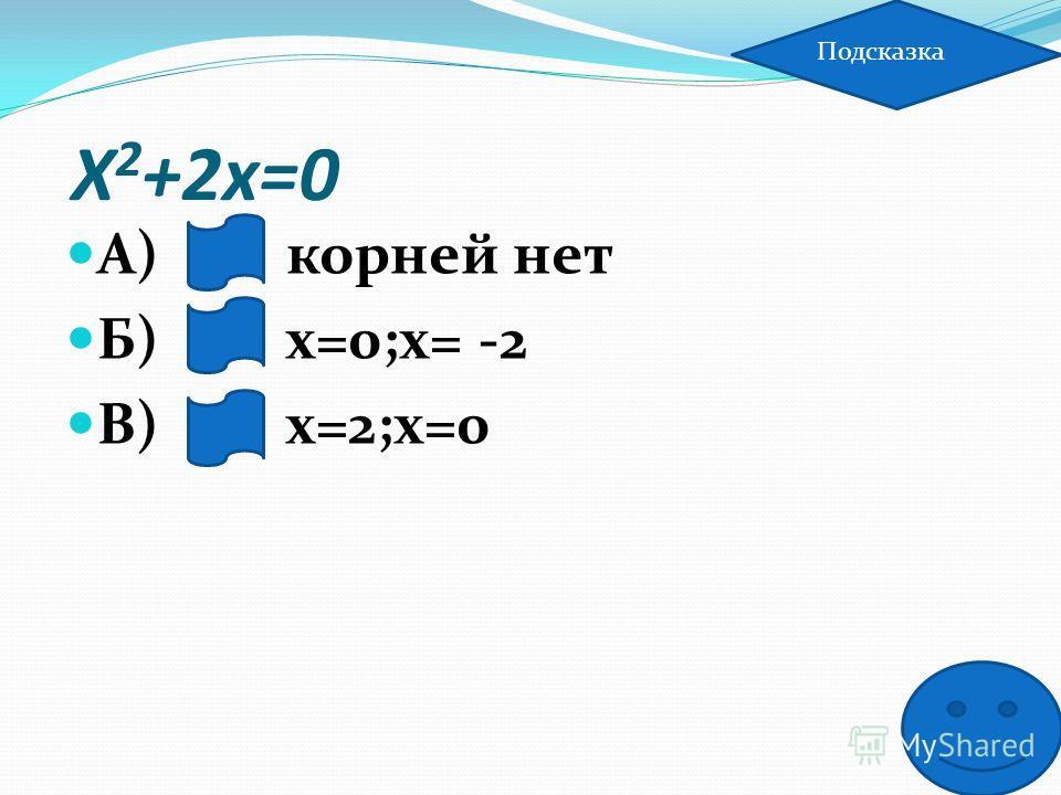Х 2 +2х=0 А) корней нет Б) х=0;х= -2 В) х=2;х=0 Подсказка