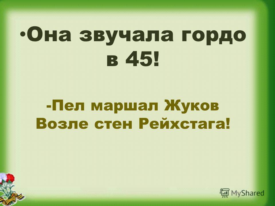 Она звучала гордо в 45! -Пел маршал Жуков Возле стен Рейхстага!