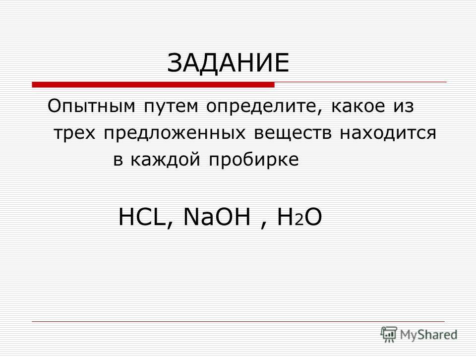ЗАДАНИЕ Опытным путем определите, какое из трех предложенных веществ находится в каждой пробирке HCL, NaOH, H 2 O