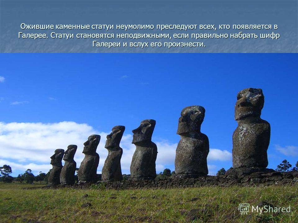 Ожившие каменные статуи неумолимо преследуют всех, кто появляется в Галерее. Статуи становятся неподвижными, если правильно набрать шифр Галереи и вслух его произнести.
