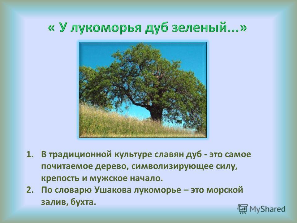 1.В традиционной культуре славян дуб - это самое почитаемое дерево, символизирующее силу, крепость и мужское начало. 2.По словарю Ушакова лукоморье – это морской залив, бухта.