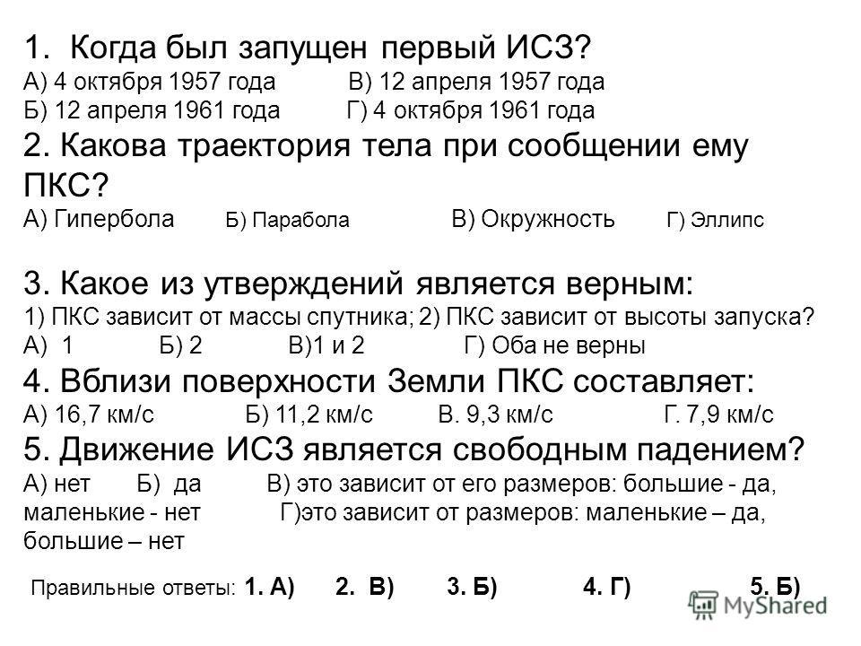 1. Когда был запущен первый ИСЗ? А) 4 октября 1957 года В) 12 апреля 1957 года Б) 12 апреля 1961 года Г) 4 октября 1961 года 2. Какова траектория тела при сообщении ему ПКС? А) Гипербола Б) Парабола В) Окружность Г) Эллипс 3. Какое из утверждений явл