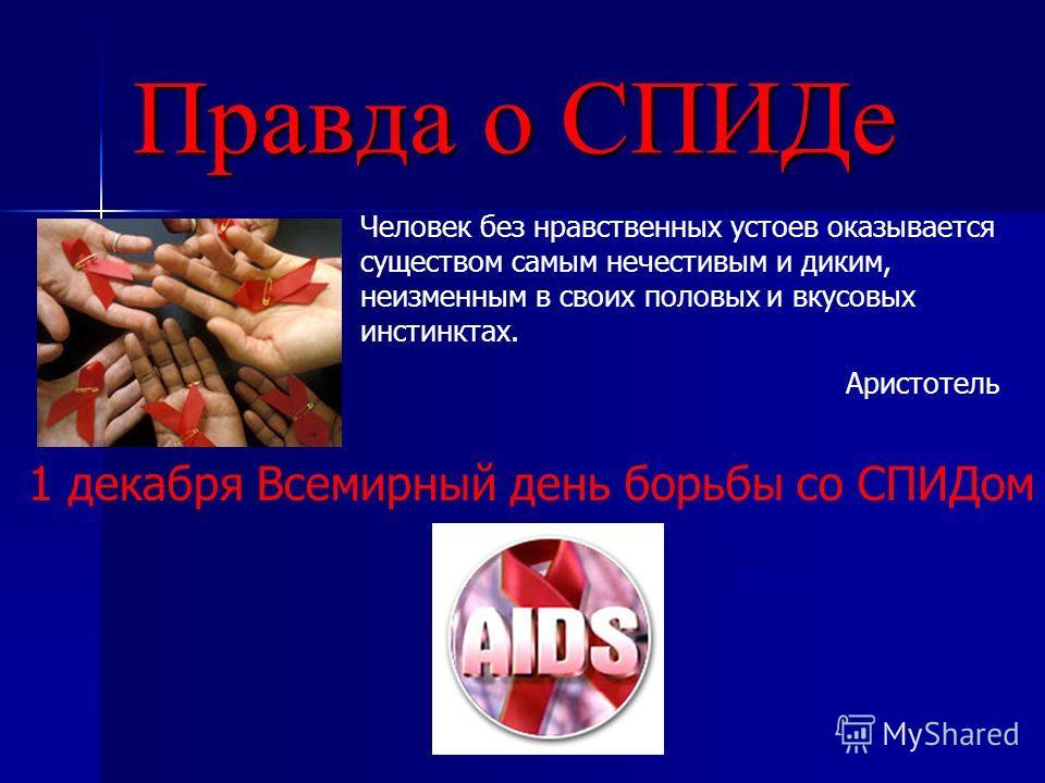 Правда о СПИДе Человек без нравственных устоев оказывается существом самым нечестивым и диким, неизменным в своих половых и вкусовых инстинктах. Аристотель 1 декабря Всемирный день борьбы со СПИДом