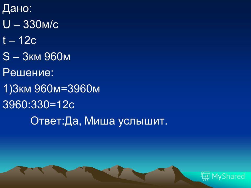 Дано: U – 330м/с t – 12с S – 3км 960м Решение: 1)3км 960м=3960м 3960:330=12с Ответ:Да, Миша услышит.