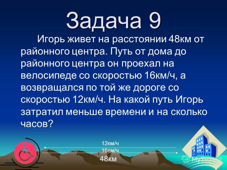 Задача 9 48км Игорь живет на расстоянии 48км от районного центра. Путь от дома до районного центра он проехал на велосипеде со скоростью 16км/ч, а возвращался по той же дороге со скоростью 12км/ч. На какой путь Игорь затратил меньше времени и на скол