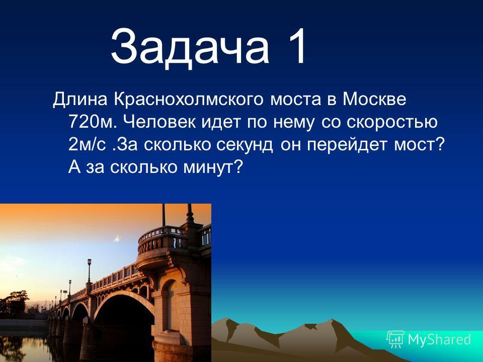 Длина Краснохолмского моста в Москве 720м. Человек идет по нему со скоростью 2м/с.За сколько секунд он перейдет мост? А за сколько минут? Задача 1