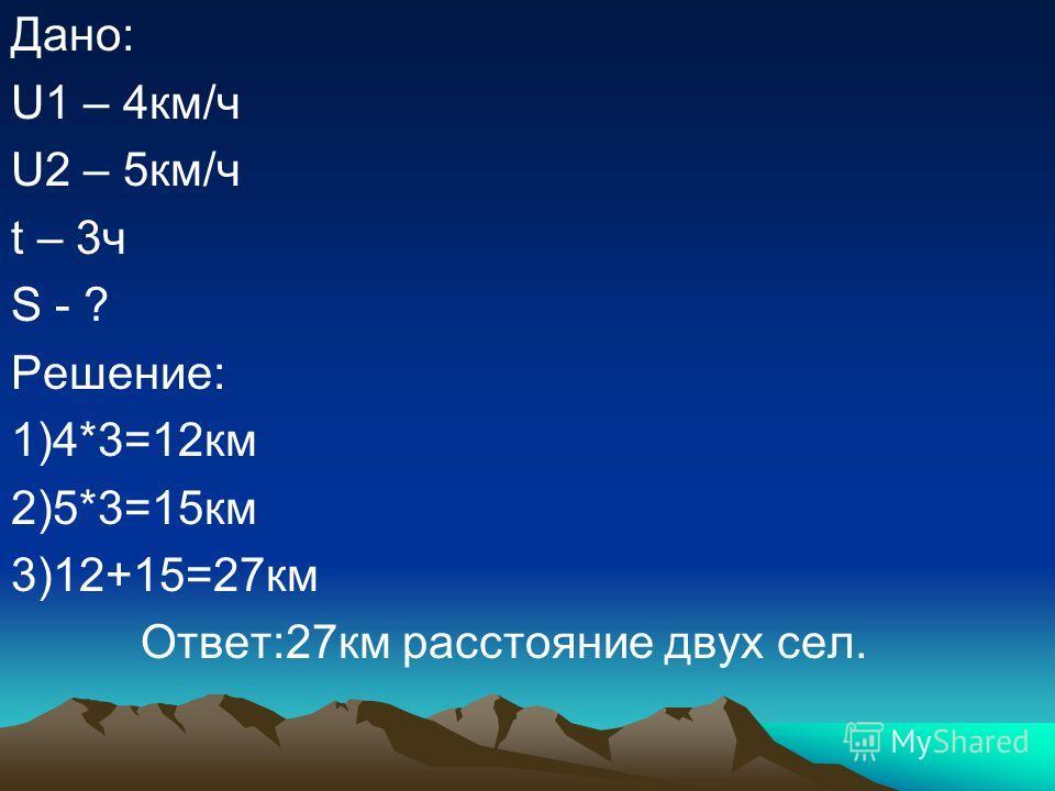 Дано: U1 – 4км/ч U2 – 5км/ч t – 3ч S - ? Решение: 1)4*3=12км 2)5*3=15км 3)12+15=27км Ответ:27км расстояние двух сел.