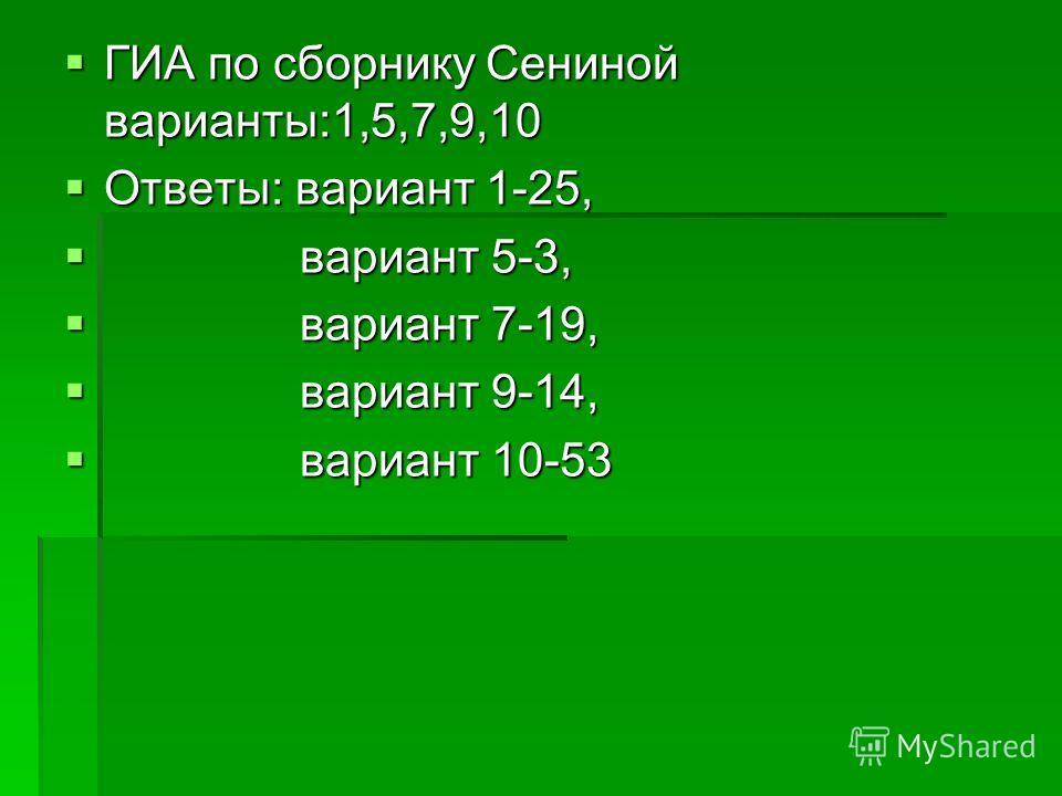 ГИА по сборнику Сениной варианты:1,5,7,9,10 ГИА по сборнику Сениной варианты:1,5,7,9,10 Ответы: вариант 1-25, Ответы: вариант 1-25, вариант 5-3, вариант 5-3, вариант 7-19, вариант 7-19, вариант 9-14, вариант 9-14, вариант 10-53 вариант 10-53
