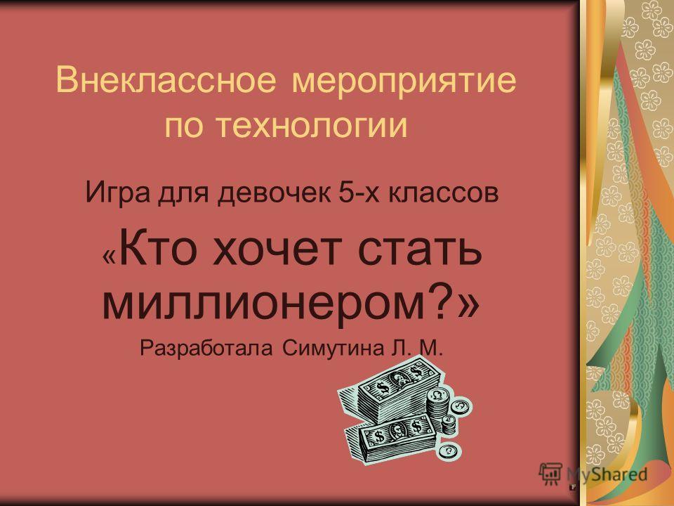 Внеклассное мероприятие по технологии Игра для девочек 5-х классов « Кто хочет стать миллионером?» Разработала Симутина Л. М.