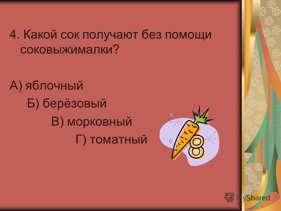4. Какой сок получают без помощи соковыжималки? А) яблочный Б) берёзовый В) морковный Г) томатный
