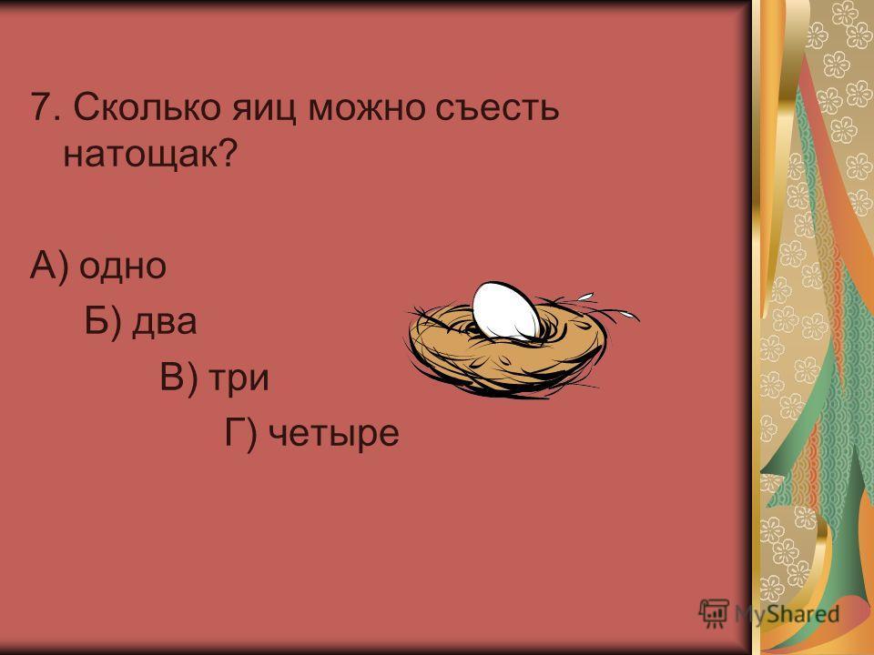 7. Сколько яиц можно съесть натощак? А) одно Б) два В) три Г) четыре