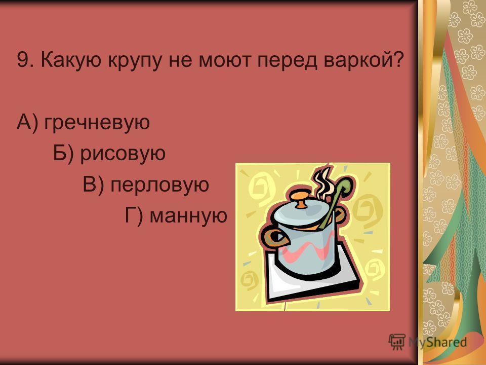 9. Какую крупу не моют перед варкой? А) гречневую Б) рисовую В) перловую Г) манную