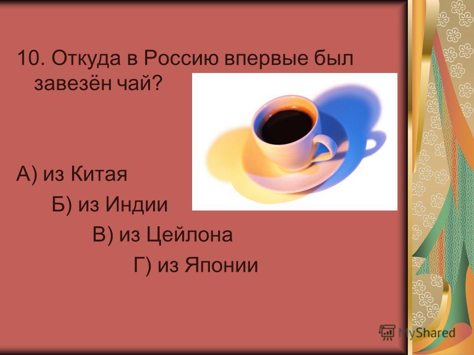 10. Откуда в Россию впервые был завезён чай? А) из Китая Б) из Индии В) из Цейлона Г) из Японии