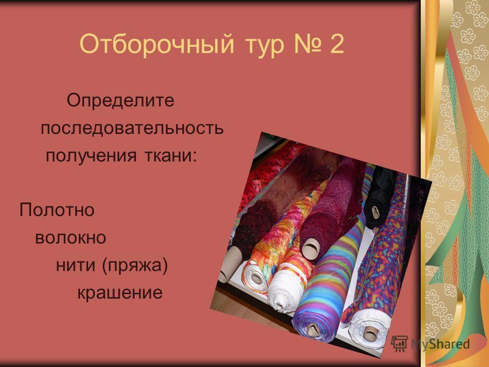 Отборочный тур 2 Определите последовательность получения ткани: Полотно волокно нити (пряжа) крашение