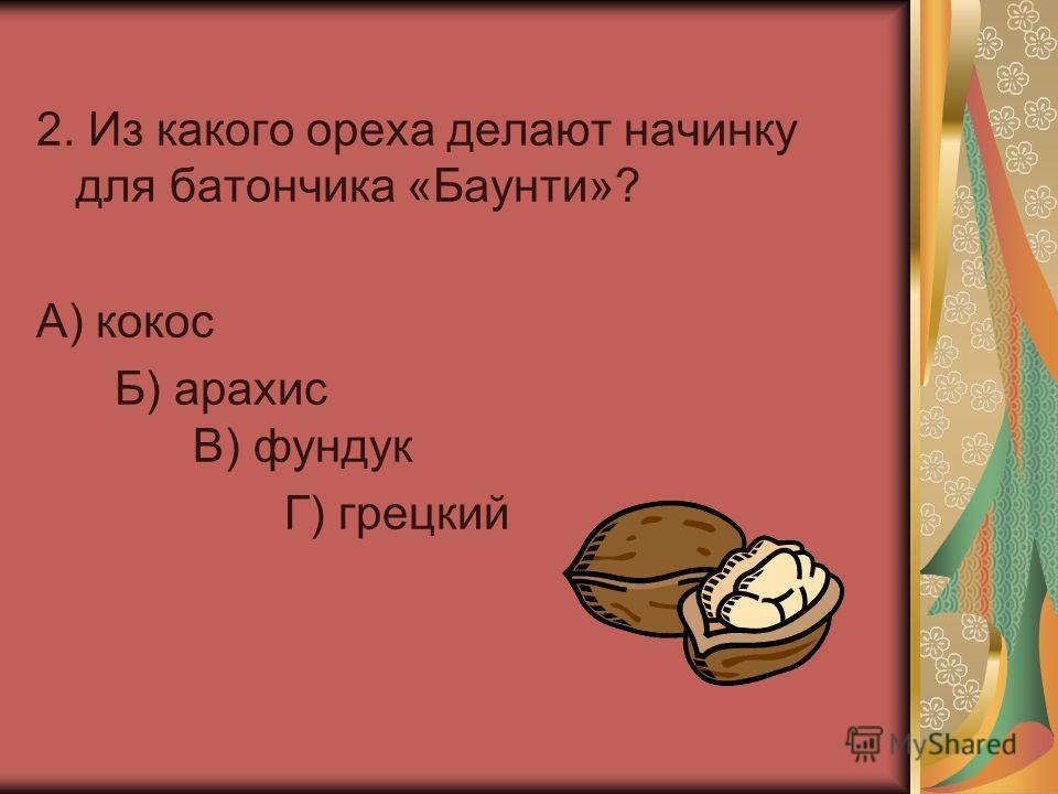 2. Из какого ореха делают начинку для батончика «Баунти»? А) кокос Б) арахис В) фундук Г) грецкий