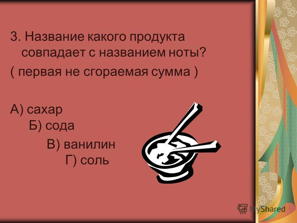 3. Название какого продукта совпадает с названием ноты? ( первая не сгораемая сумма ) А) сахар Б) сода В) ванилин Г) соль