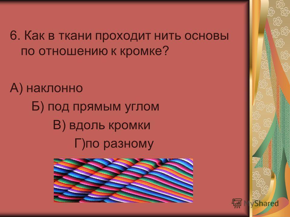 6. Как в ткани проходит нить основы по отношению к кромке? А) наклонно Б) под прямым углом В) вдоль кромки Г)по разному